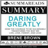 Summary of Daring Greatly How the Courage to Be Vulnerable Transforms the Way We Live, Love, Parent, and Lead by Brene Brown, Summareads Media