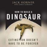 How to Build a Dinosaur Extinction Doesn't Have to Be Forever, James Gorman