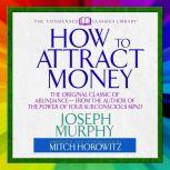How to Attract Money The Original Classic of Abundance From the Author of The Power of Your Subconscious Mind, Joseph Murphy