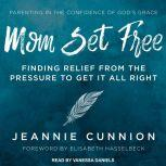 Mom Set Free Find Relief from the Pressure to Get It All Right, Jeannie Cunnion