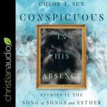 Conspicuous in His Absence Studies in the Song of Songs and Esther, Chloe T. Sun