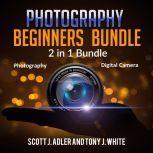 Photography Beginners Bundle: 2 in 1 Bundle, Photography, Digital Camera, Scott J. Adler and Tony J. White