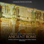 Arches and Triumphs in Ancient Rome: The History of the Roman Empire's Most Famous Military Celebrations and Monuments, Charles River Editors