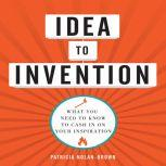 Idea to invention What You Need to Know to Cash In on Your Inspiration, Patricia Nolan-Brown