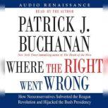 Where the Right Went Wrong How Neoconservatives Subverted the Reagan Revoluti, Patrick J. Buchanan