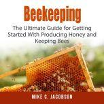 Beekeeping: The Ultimate Guide for Getting Started With Producing Honey and Keeping Bees, Mike C. Jacobson