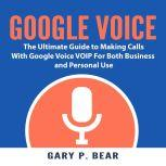 Google Voice: The Ultimate Guide to Making Calls With Google Voice VOIP For Both Business and Personal Use, Christopher G. Seventh