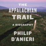 The Appalachian Trail A Biography, Philip D'Anieri