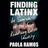 Finding Latinx In Search of the Voices Redefining Latino Identity, Paola Ramos