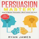 Persuasion Mastery - How to Master Persuasion, Mind Control and NLP, Ryan James