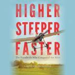 Higher, Steeper, Faster The Daredevils Who Conquered the Skies, Lawrence Goldstone