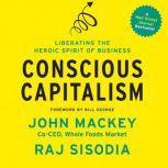 Conscious Capitalism Liberating the Heroic Spirit of Business, John Mackey