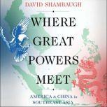 Where Great Powers Meet America and China in Southeast Asia, David Shambaugh
