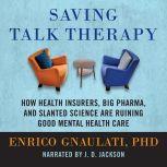 Saving Talk Therapy How Health Insurers, Big Pharma, and Slanted Science are Ruining Good Mental Health Care, Enrico Gnaulati