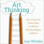 Art Thinking How to Carve Out Creative Space in a World of Schedules, Budgets, and Bosses, Amy Whitaker