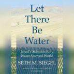 Let There Be Water Israels Solution for a Water-Starved World, Seth M. Siegel