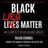 Black Lies Matter Why Lies Matter to the Race Grievance Industry, Taleeb Starkes