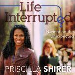 Life Interrupted Navigating the Unexpected, Priscilla Shirer