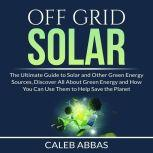 Off Grid Solar: The Ultimate Guide to Solar and Other Green Energy Sources, Discover All About Green Energy and How You Can Use Them to Help Save the Planet, Caleb Abbas