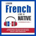 Learn French Like a Native - Intermediate Level, Learn Like A Native