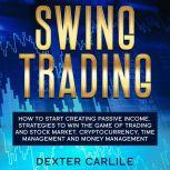 Swing Trading How to Start Creating Passive Income. Strategies To Win The Game Of Trading And Stock Market. Cryptocurrency, Time Management And Money Management, Dexter Carlile