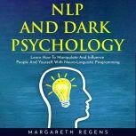 NLP AND DARK PSYCHOLOGY: LEARN HOW TO MANIPULATE AND INFLUENCE PEOPLE AND YOURSELF WITH NEURO-LINGUISTIC PROGRAMMING, Margareth Regens