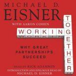 Working Together Why Great Partnerships Succeed, Michael D. Eisner