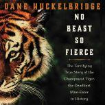 No Beast So Fierce The Terrifying True Story of the Champawat Tiger, the Deadliest Animal in History, Dane Huckelbridge