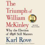 The Triumph of William McKinley Why the Election of 1896 Still Matters, Karl Rove