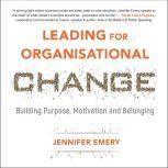Leading for Organisational Change Building purpose, motivation and belonging, Jennifer Emery