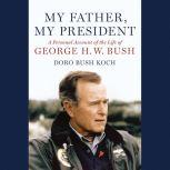 My Father, My President A Personal Account of the Life of George H. W. Bush, Doro Bush Koch