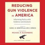 Reducing Gun Violence in America Informing Policy with Evidence and Analysis, Edited by Daniel W. Webster, ScD, MPH, and Jon S. Vernick, JD, MPH; Foreword by Michael R. Bloomberg