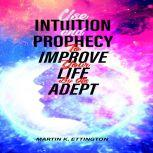 Use Intuition and Prophecy To Improve Your Life-By An Adept, Martin K. Ettington