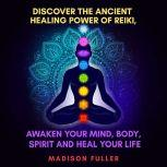 Discover The Ancient Healing Power of Reiki, Awaken Your Mind, Body, Spirit and Heal Your Life (Energy, Chakra Healing, Guided Meditation, Third Eye), Madison Fuller