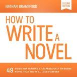 How to Write a Novel 49 Rules for Writing a Stupendously Awesome Novel That You Will Love Forever, Nathan Bransford
