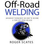 Off-Road Welding Advanced Techniques on How to Become a True Off-Road Welder, Roger Scates
