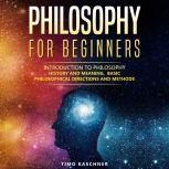Philosophy for Beginners Introduction to philosophy - history and meaning, basic philosophical directions and methods, Timo Kaschner