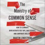 The Ministry of Common Sense How to Eliminate Bureaucratic Red Tape, Bad Excuses, and Corporate BS, Martin Lindstrom
