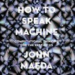 How to Speak Machine Computational Thinking for the Rest of Us, John Maeda
