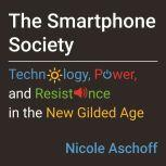 The Smartphone Society Technology, Power, and Resistance in the New Gilded Age, Nicole Aschoff