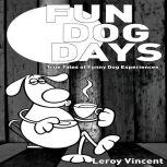 Fun Dog Days True Tales of Funny Dog Experiences, Leroy Vincent