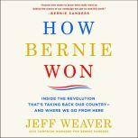 How Bernie Won Inside the Revolution That's Taking Back Our Country--and Where We Go from Here, Jeff Weaver