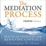 The Mediation Process Practical Strategies for Resolving Conflict 4th Edition, Christopher W. Moore