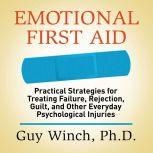 Emotional First Aid Practical Strategies for Treating Failure, Rejection, Guilt, and Other Everyday Psychological Injuries, Guy Winch