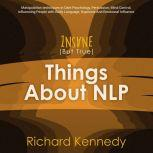 Insane (But True) Things About NLP : Manipulation techniques in Dark Psychology, Persuasion, Mind Control, Influencing People with Body Language, Hypnosis And Emotional Influence., richard kennedy