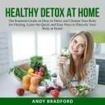 Healthy Detox at Home The Essential Guide on How to Detox and Cleanse Your Body for Healing, Learn the Quick and Easy Ways to Detoxify Your Body at Home, Andy Bradford