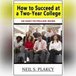 How to Succeed at a Two-Year College An Easy-to-Follow Guide, Neil S. Plakcy