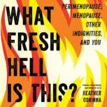 What Fresh Hell Is This? Perimenopause, Menopause, Other Indignities, and You, Heather Corinna