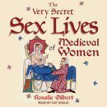 The Very Secret Sex Lives of Medieval Women An Inside Look at Women & Sex in Medieval Times, Rosalie Gilbert