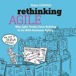 Rethinking Agile Why Agile Teams Have Nothing To Do With Business Agility, Klaus Leopold